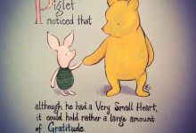 Piglet noticed that although he had a Very Small Heart, it could hold a rather large amount of Gratitude. - AA Milne